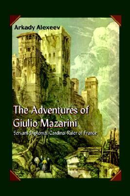 The Adventures of Giulio Mazarini:  Servant, Diplomat, Cardinal-Ruler of France: In the Service of Constable Colonna