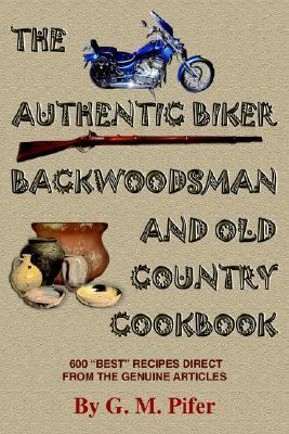 "Authentic Biker Backwoodsman And Old Country Cookbook 600 ""Best"" Recipes From The Genuine Articles"