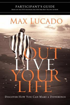 Outlive Your Life Participant's Guide: Discover How You Can Make a Difference