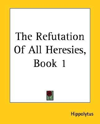 Refutation Of All Heresies Book 1