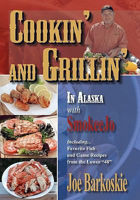 Cookin' and Grillin' in Alaska With SmokeeJo: IncludingFavorite Fish and Game Recipes from the Lower 48