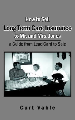 How to Sell Long Term Care Insurance to Mr. And Mrs. Jones; a Guide from Lead Card to Sale