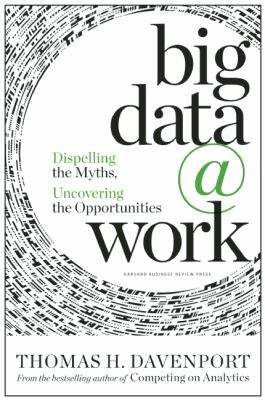 Big Data at Work : Dispelling the Myths, Uncovering the Opportunities