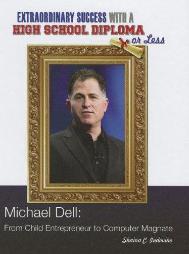 Michael Dell: From Child Entrepreneur to Computer Magnate (Extraordinary Success with a High School Diploma or Less)