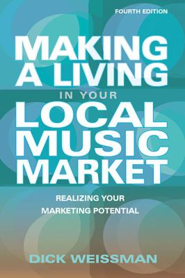 Making a Living in Your Local Music Market: Realizing Your Marketing Potential (Fourth Edition) (Music Pro Guides)