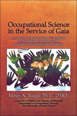 Occupational Science in the Service of Gaia: An Essay Describing a Possible Contribution of Occupational Scientists to the Solution of Prevailing Glob