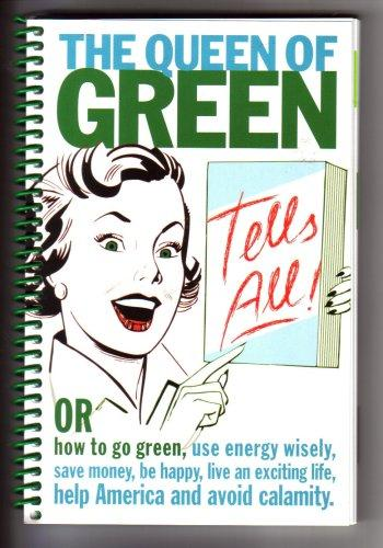 The Queen of Green Tells All; or How to Go Green, Use Energy Wisely, Save Money, Be Happy, Live an Exciting Life, Help America and Avoid Calamity