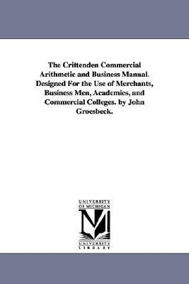 The Crittenden Commercial Arithmetic and Business Manual. Designed for the Use of Merchants, Business Men, Academies, and Commercial Colleges. by John