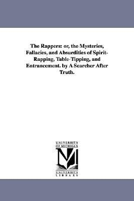 The Rappers: Or, the Mysteries, Fallacies, and Absurdities of Spirit-Rapping, Table-Tipping, and Entrancement. by a Searcher After
