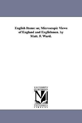 English Items: Or, Microscopic Views of England and Englishmen. by Matt. F. Ward.