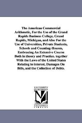 The American Commercial Arithmetic, for the Use of the Grand Rapids Business College, Grand Rapids, Michigan, and Also for the Use of Universities, PR