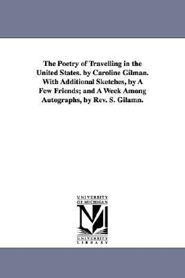 The Poetry of Travelling in the United States. by Caroline Gilman. with Additional Sketches, by a Few Friends: And a Week among Autographs, by Revised. S.