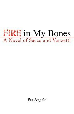 Fire in My Bones A Novel of Sacco and Vanzetti