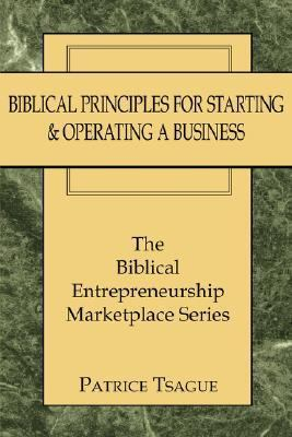 Biblical Principles for Starting and Operating a Business The Biblical Entrepreneurship Marketplace Series