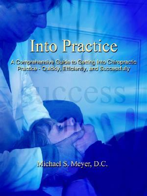 Into Practice A Comprehensive Guide to Getting into Chiropractic Practice - Quickly, Efficiently, and Successfully
