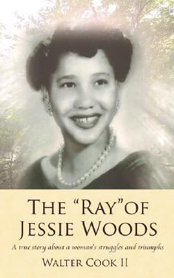 Ray of Jessie Woods A True Story About a Woman's Struggles and Triumphs