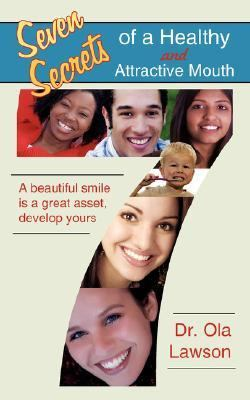 Seven Secrets of a Healthy and Attractive Mouth: A Beautiful Smile Is a Great Asset, Develop Yours