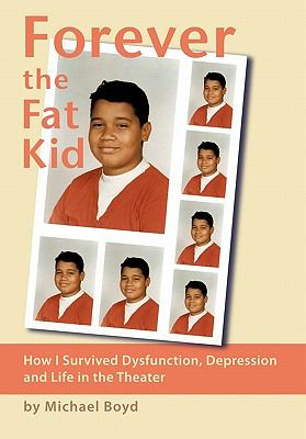 Forever the Fat Kid : How I Survived Dysfunction, Depression and Life in the Theater