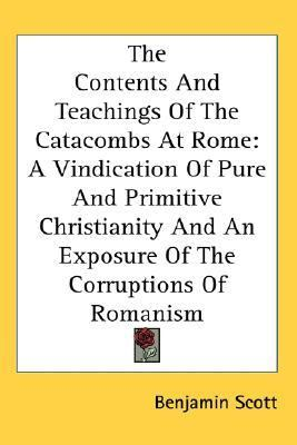 Contents and Teachings of the Catacombs at Rome A Vindication of Pure and Primitive Christianity and an Exposure of the Corruptions of Romanism