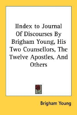 Iindex to Journal of Discourses by Brigham Young, His Two Counsellors, the Twelve Apostles, and Others