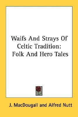 Waifs and Strays of Celtic Tradition Folk and Hero Tales