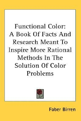 Functional Color A Book of Facts and Research Meant to Inspire More Rational Methods in the Solution of Color Problems