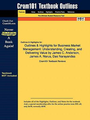 Outlines & Highlights for Business Market Management: Understanding, Creating, and Delivering Value by James C. Anderson, James A. Narus, Das Narayandas, ISBN: 9780136000884