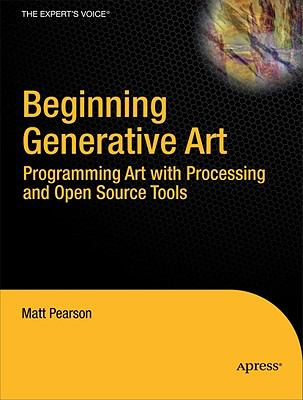 Beginning Generative Art: Programming Art with Processing and Open Source Tools