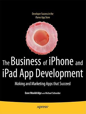 Business of iPhone and iPad App Development : Making and Marketing Apps That Succeed