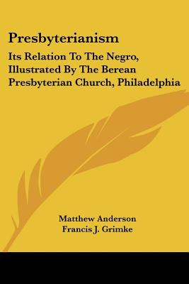 Presbyterianism Its Relation to the Negro, Illustrated by the Berean Presbyterian Church, Philadelphia