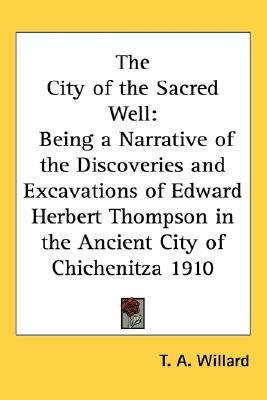 City of the Sacred Well Being a Narrative of the Discoveries and Excavations of Edward Herbert Thompson in the Ancient City of Chichenitza 1910