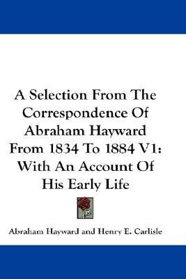 Selection from the Correspondence of Abraham Hayward from 1834 to 1884 V1: With an Account of His Early Life