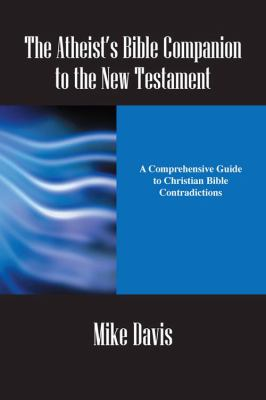 The Atheist's Bible Companion to the New Testament: A Comprehensive Guide to Christian Bible Contradictions