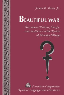 Beautiful War : Uncommon Violence, Praxis, and Aesthetics in the Novels of Monique Wittig
