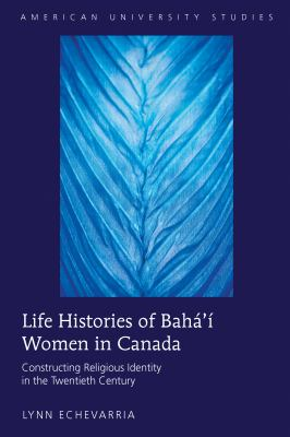 Life Histories of Bahá'í Women in Canada : Constructing Religious Identity in the Twentieth Century