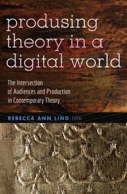 Produsing Theory in a Digital World: The Intersection of Audiences and Production in Contemporary Theory (Digital Formations)