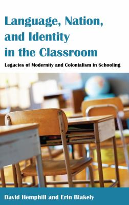 Language, Nation, and Identity in the Classroom : Legacies of Modernity and Colonialism in Schooling