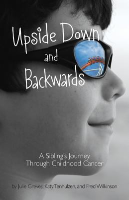 Upside down and Backwards : A Sibling's Journey Through Childhood Cancer