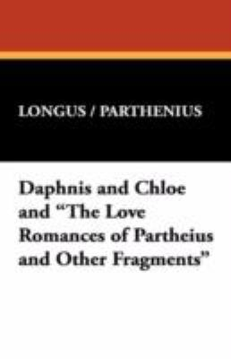 "Daphnis and Chloe and ""The Love Romances of Partheius and Other Fragments"""