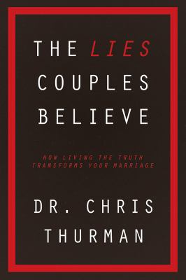 Lies Couples Believe : How Living the Truth Transforms Your Marriage