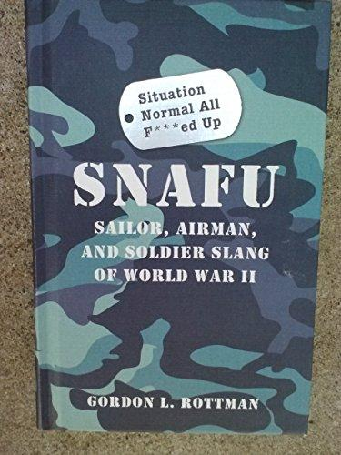 SNAFU Situation Normal All F***ed Up: Sailor, Airman & Soldier Slang of World War II