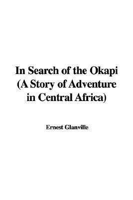 In Search of the Okapi (A Story of Adventure in Central Africa)