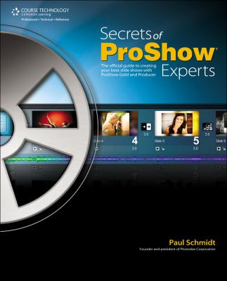 Secrets of Proshow Experts: The Official Guide to Creating Your Best Slide Shows with ProShow Gold and Producer