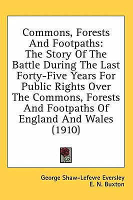 Commons, Forests and Footpaths: The Story of the Battle During the Last Forty-Five Years for Public Rights over the Commons, Forests and Footpaths Of
