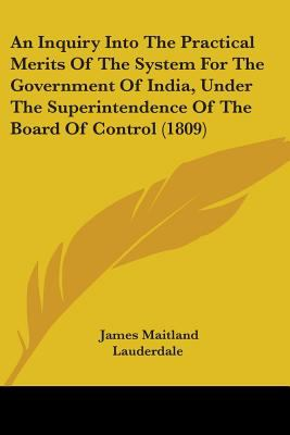 An Inquiry Into the Practical Merits of the System for the Government of India, Under the Superintendence of the Board of Control (1809)