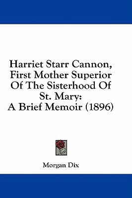 Harriet Starr Cannon, First Mother Superior of the Sisterhood of St. Mary: A Brief Memoir (1896)