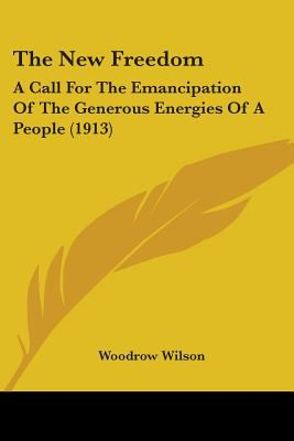 The New Freedom: A Call For The Emancipation Of The Generous Energies Of A People (1913)