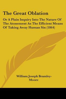 The Great Oblation: Or A Plain Inquiry Into The Nature Of The Atonement As The Efficient Means Of Taking Away Human Sin (1864)