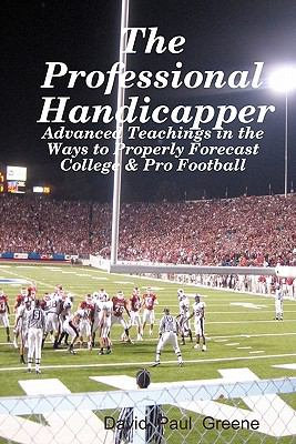The Professional Handicapper: Advanced Teachings In The Ways To Properly Forecast College & Pro Football (Volume 1)