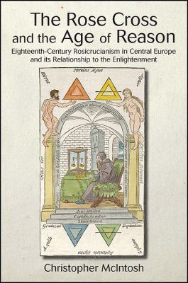 Rose Cross and the Age of Reason : Eighteenth-Century Rosicrucianism in Central Europe and its Relationship to the Enlightenment